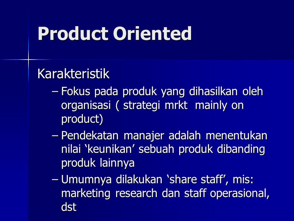 Product Oriented Karakteristik –Fokus pada produk yang dihasilkan oleh organisasi ( strategi mrkt mainly on product) –Pendekatan manajer adalah menentukan nilai 'keunikan' sebuah produk dibanding produk lainnya –Umumnya dilakukan 'share staff', mis: marketing research dan staff operasional, dst