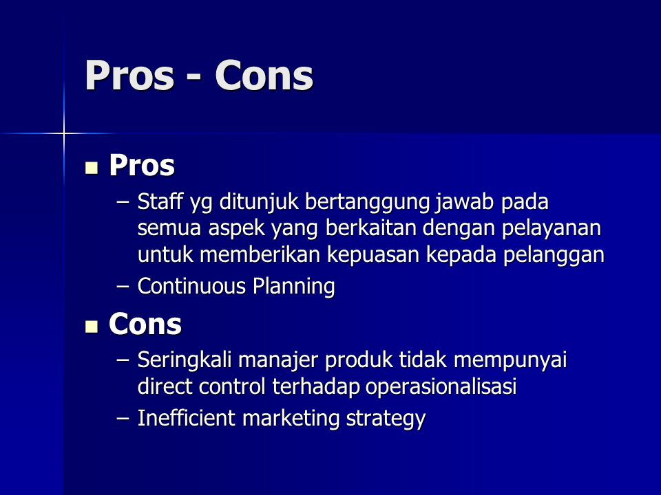 Pros - Cons Pros Pros –Staff yg ditunjuk bertanggung jawab pada semua aspek yang berkaitan dengan pelayanan untuk memberikan kepuasan kepada pelanggan –Continuous Planning Cons Cons –Seringkali manajer produk tidak mempunyai direct control terhadap operasionalisasi –Inefficient marketing strategy