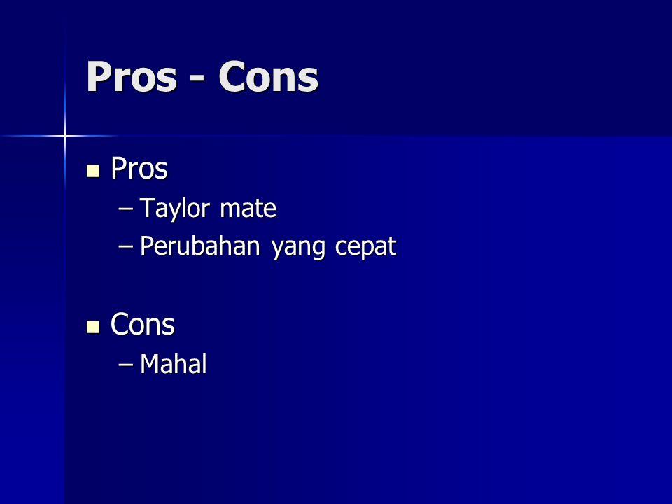 Pros - Cons Pros Pros –Taylor mate –Perubahan yang cepat Cons Cons –Mahal