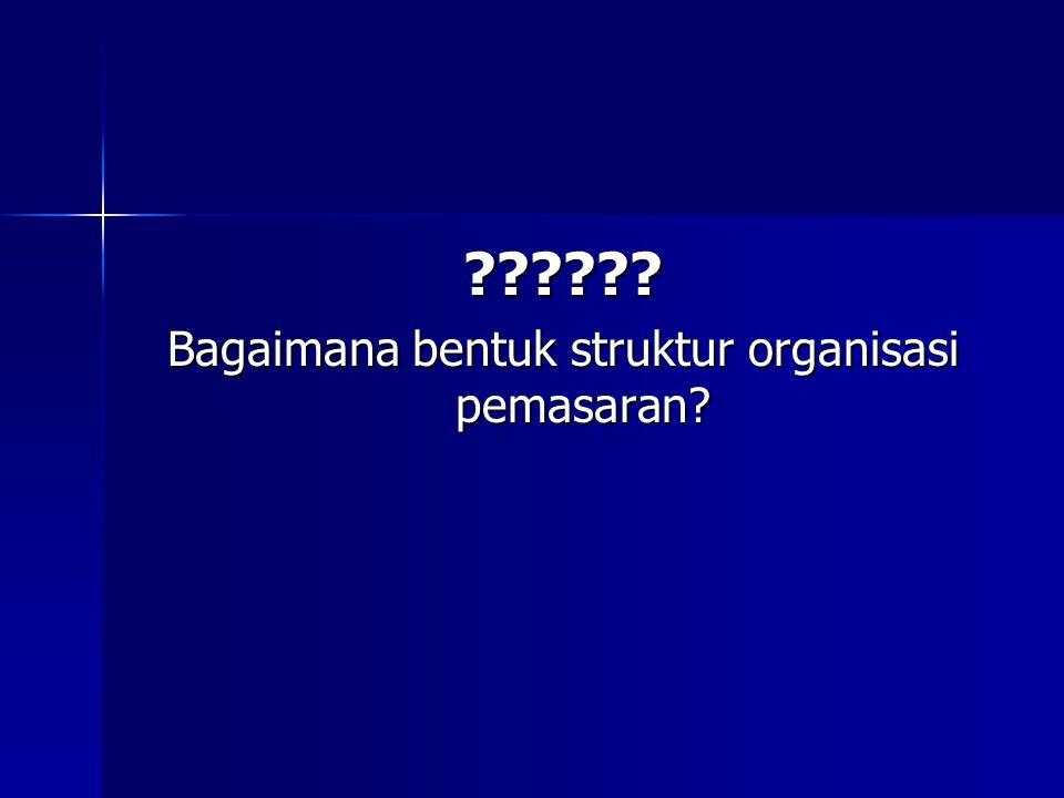 ?????? Bagaimana bentuk struktur organisasi pemasaran?