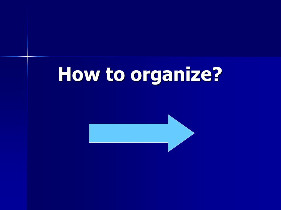 How to organize? How to organize?