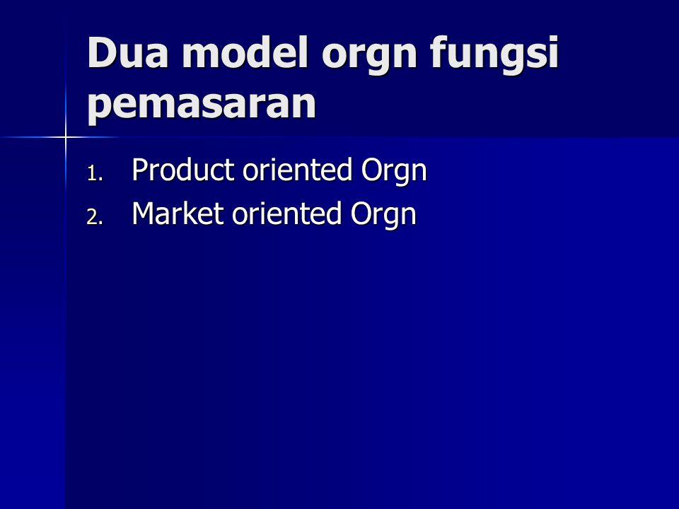 Dua model orgn fungsi pemasaran 1. Product oriented Orgn 2. Market oriented Orgn