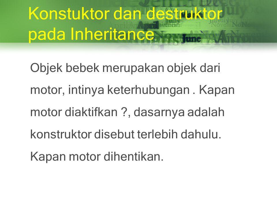 Konstuktor dan destruktor pada Inheritance Objek bebek merupakan objek dari motor, intinya keterhubungan.