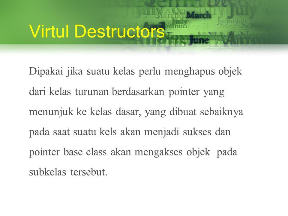 Virtul Destructors Dipakai jika suatu kelas perlu menghapus objek dari kelas turunan berdasarkan pointer yang menunjuk ke kelas dasar, yang dibuat sebaiknya pada saat suatu kels akan menjadi sukses dan pointer base class akan mengakses objek pada subkelas tersebut.