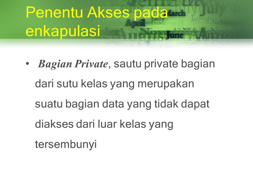 Penentu Akses pada enkapulasi Bagian Private, sautu private bagian dari sutu kelas yang merupakan suatu bagian data yang tidak dapat diakses dari luar kelas yang tersembunyi