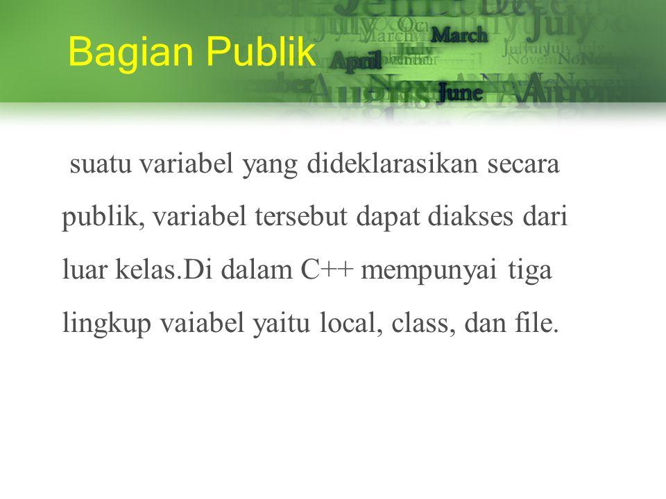 Bagian Publik suatu variabel yang dideklarasikan secara publik, variabel tersebut dapat diakses dari luar kelas.Di dalam C++ mempunyai tiga lingkup vaiabel yaitu local, class, dan file.