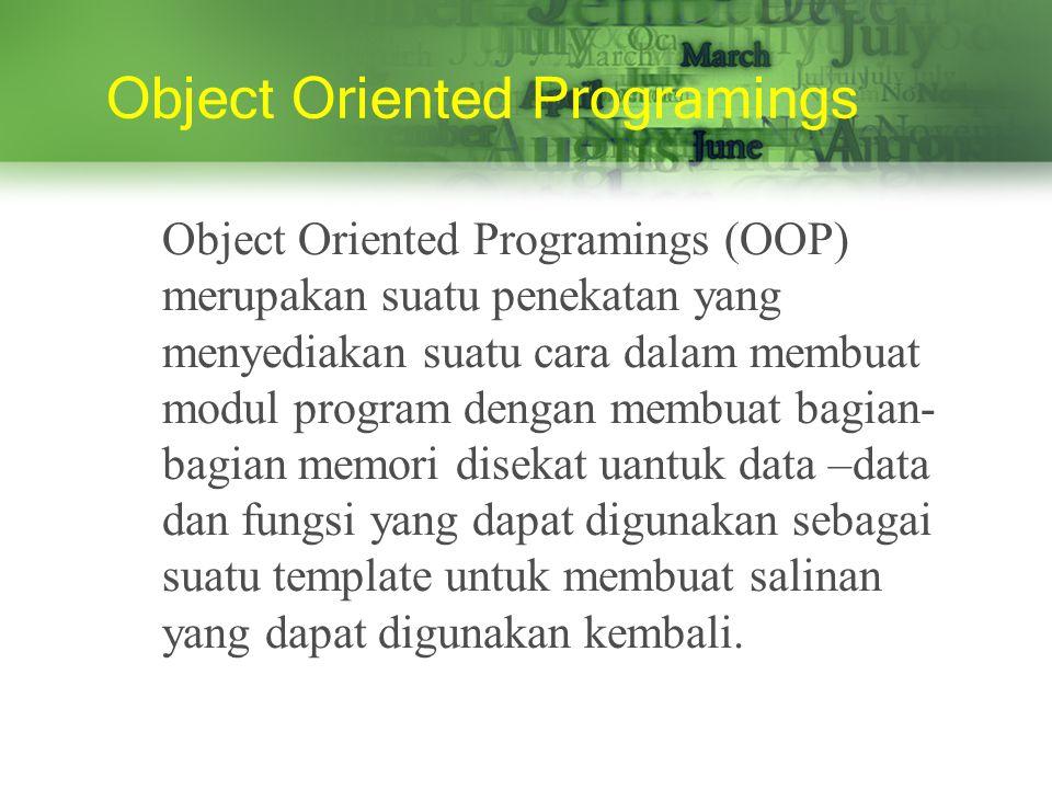 Object Oriented Programings Object Oriented Programings (OOP) merupakan suatu penekatan yang menyediakan suatu cara dalam membuat modul program dengan membuat bagian- bagian memori disekat uantuk data –data dan fungsi yang dapat digunakan sebagai suatu template untuk membuat salinan yang dapat digunakan kembali.