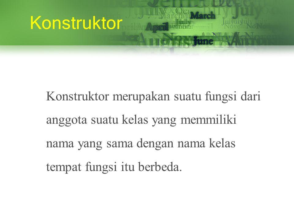 Konstruktor Konstruktor merupakan suatu fungsi dari anggota suatu kelas yang memmiliki nama yang sama dengan nama kelas tempat fungsi itu berbeda.