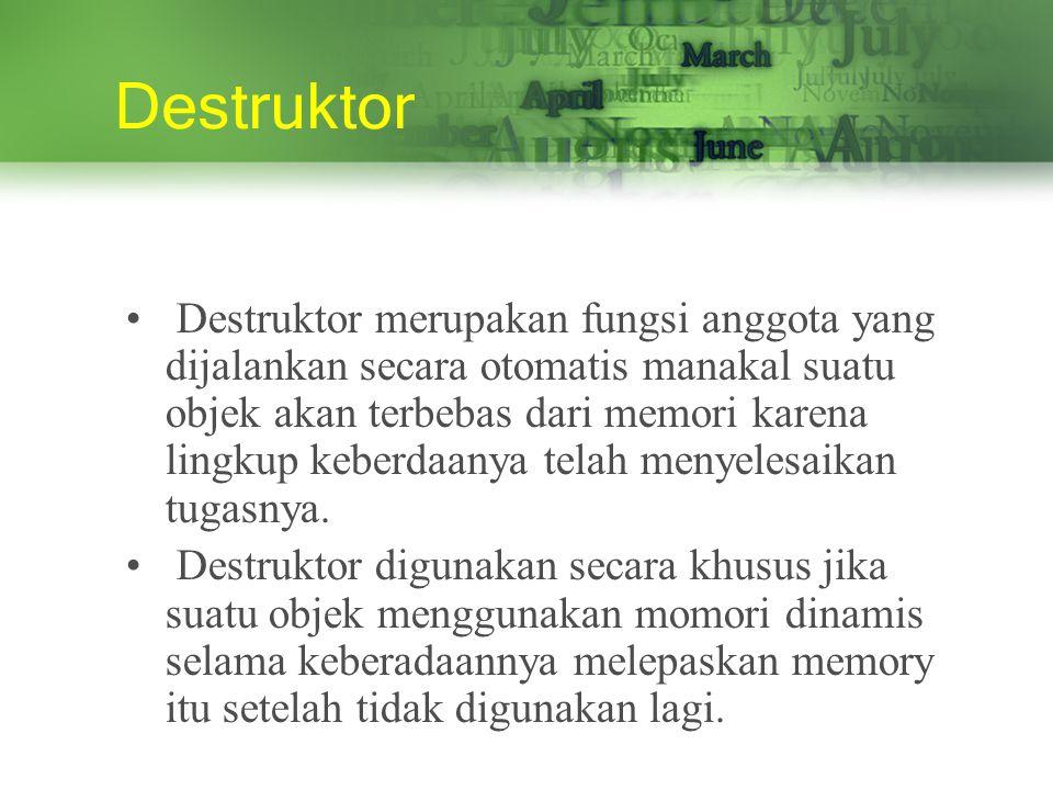 Destruktor Destruktor merupakan fungsi anggota yang dijalankan secara otomatis manakal suatu objek akan terbebas dari memori karena lingkup keberdaanya telah menyelesaikan tugasnya.