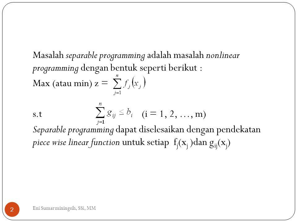 Sebelum melakukan pendekatan piece wise linear function untuk f j (x j ) dan g ij (x j ) perlu ditentukan a j dan b j (untuk j = 1, 2, …, n) sedemikian hingga nilai pada solusi optimal akan memenuhi a j ≤ x j ≤ b j Berikutnya pilih titik grid p j,1, p j,2, …p j,k dengan a j = p j,1 ≤ p j,2 ≤ … ≤ p j,k = b j (untuk kesederhanaan, untuk setiap variabel dapat digunakan banyak grid yang sama ).