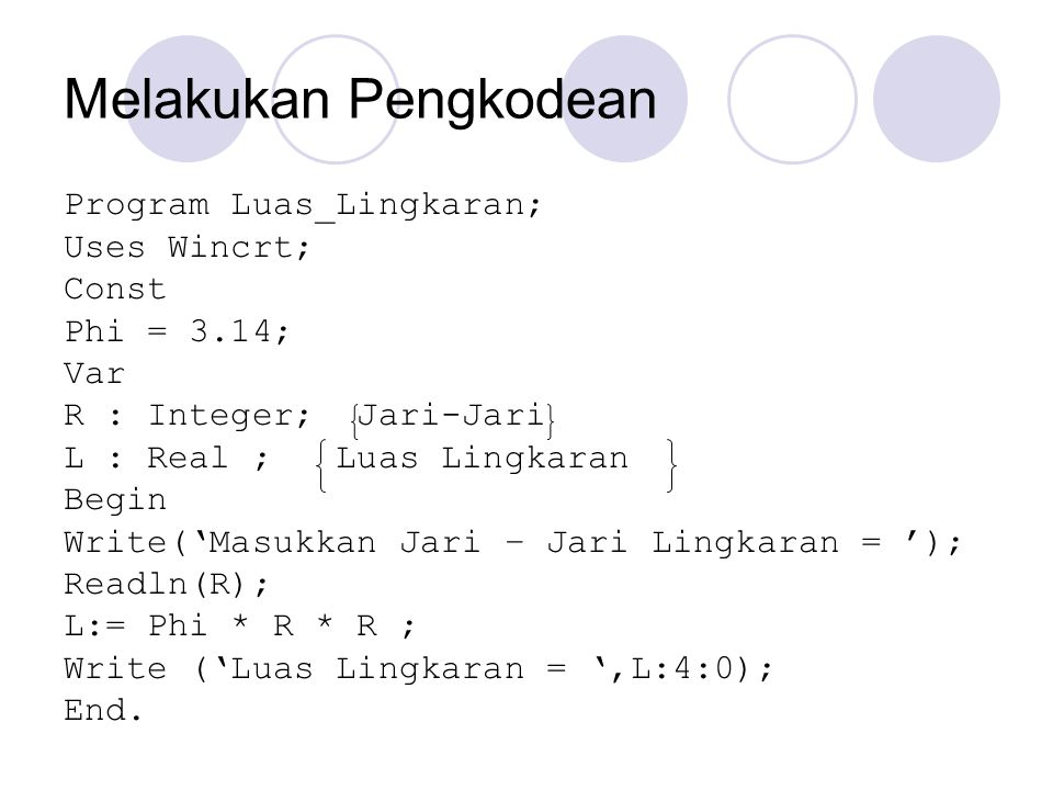 Melakukan Pengkodean Program Luas_Lingkaran; Uses Wincrt; Const Phi = 3.14; Var R : Integer; Jari-Jari L : Real ; Luas Lingkaran Begin Write('Masukkan