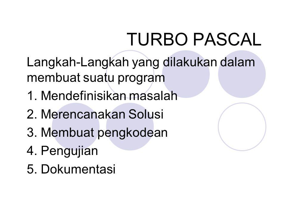 TURBO PASCAL Langkah-Langkah yang dilakukan dalam membuat suatu program 1. Mendefinisikan masalah 2. Merencanakan Solusi 3. Membuat pengkodean 4. Peng