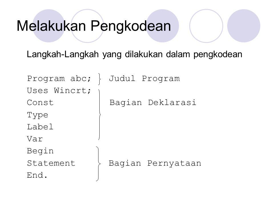 Melakukan Pengkodean Langkah-Langkah yang dilakukan dalam pengkodean Program abc; Judul Program Uses Wincrt; Const Bagian Deklarasi Type Label Var Beg