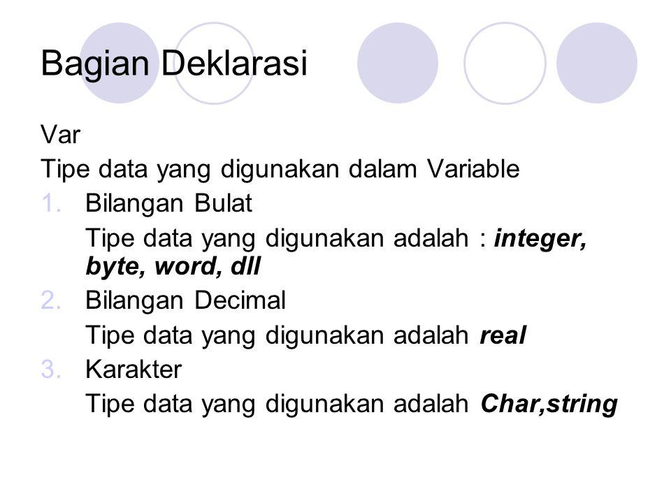 Bagian Deklarasi Var Tipe data yang digunakan dalam Variable 1.Bilangan Bulat Tipe data yang digunakan adalah : integer, byte, word, dll 2.Bilangan De
