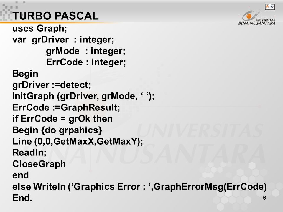 6 TURBO PASCAL uses Graph; var grDriver : integer; grMode : integer; ErrCode : integer; Begin grDriver :=detect; InitGraph (grDriver, grMode, ' '); Er