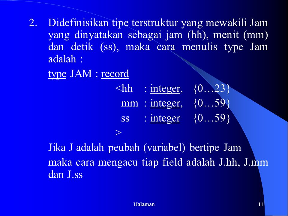 Halaman11 2.Didefinisikan tipe terstruktur yang mewakili Jam yang dinyatakan sebagai jam (hh), menit (mm) dan detik (ss), maka cara menulis type Jam adalah : type JAM : record <hh: integer, {0…23} mm: integer, {0…59} ss: integer {0…59} > Jika J adalah peubah (variabel) bertipe Jam maka cara mengacu tiap field adalah J.hh, J.mm dan J.ss