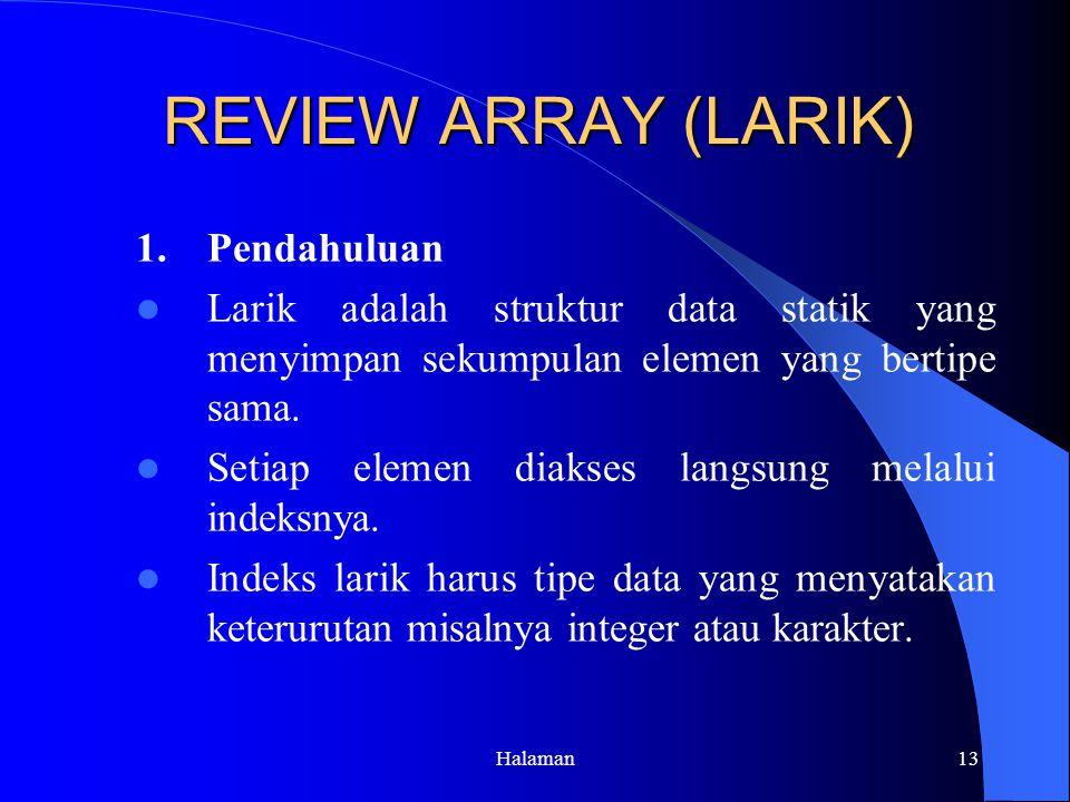 Halaman13 REVIEW ARRAY (LARIK) 1.Pendahuluan Larik adalah struktur data statik yang menyimpan sekumpulan elemen yang bertipe sama.