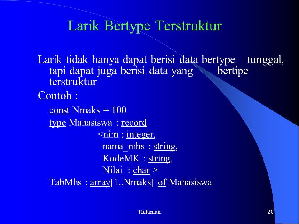 Halaman20 Larik Bertype Terstruktur Larik tidak hanya dapat berisi data bertype tunggal, tapi dapat juga berisi data yang bertipe terstruktur Contoh : const Nmaks = 100 type Mahasiswa : record <nim : integer, nama_mhs : string, KodeMK : string, Nilai: char > TabMhs : array[1..Nmaks] of Mahasiswa