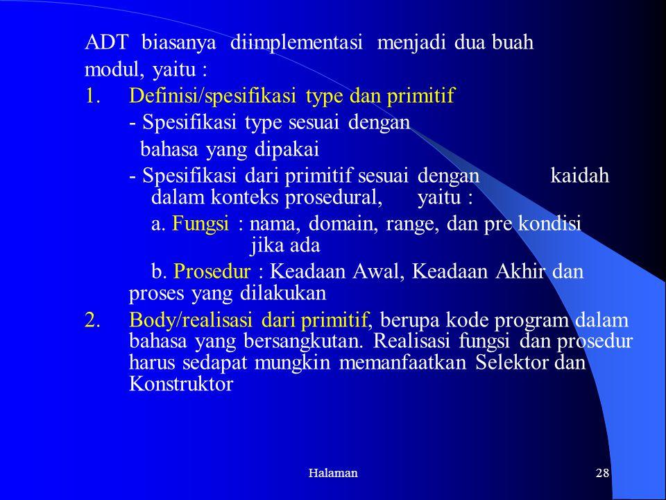 Halaman28 ADT biasanya diimplementasi menjadi dua buah modul, yaitu : 1.Definisi/spesifikasi type dan primitif - Spesifikasi type sesuai dengan bahasa yang dipakai - Spesifikasi dari primitif sesuai dengan kaidah dalam konteks prosedural, yaitu : a.