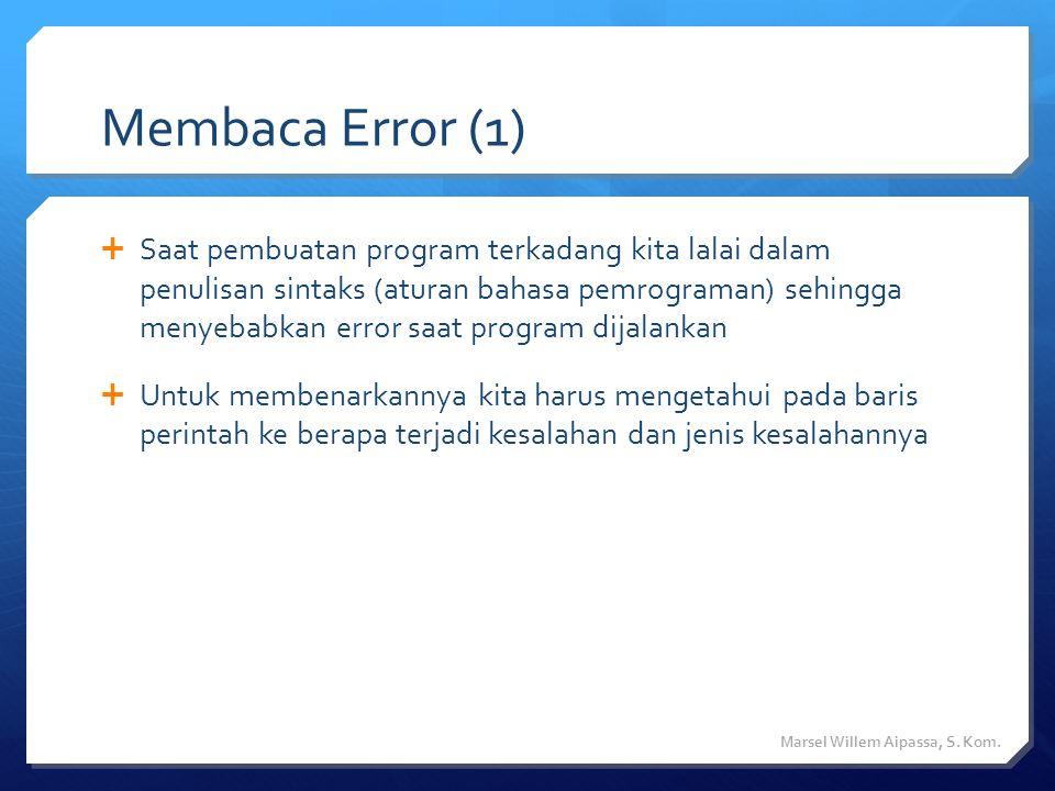 Membaca Error (1)  Saat pembuatan program terkadang kita lalai dalam penulisan sintaks (aturan bahasa pemrograman) sehingga menyebabkan error saat program dijalankan  Untuk membenarkannya kita harus mengetahui pada baris perintah ke berapa terjadi kesalahan dan jenis kesalahannya Marsel Willem Aipassa, S.