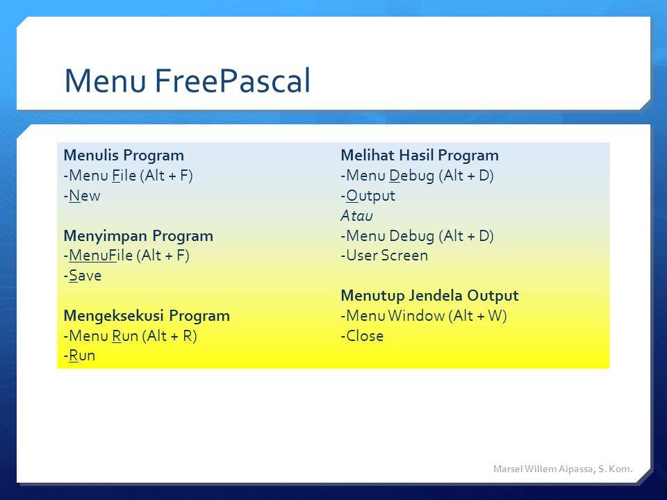Menu FreePascal Menulis Program -Menu File (Alt + F) -New Menyimpan Program -MenuFile (Alt + F) -Save Mengeksekusi Program -Menu Run (Alt + R) -Run Melihat Hasil Program -Menu Debug (Alt + D) -Output Atau -Menu Debug (Alt + D) -User Screen Menutup Jendela Output -Menu Window (Alt + W) -Close Marsel Willem Aipassa, S.