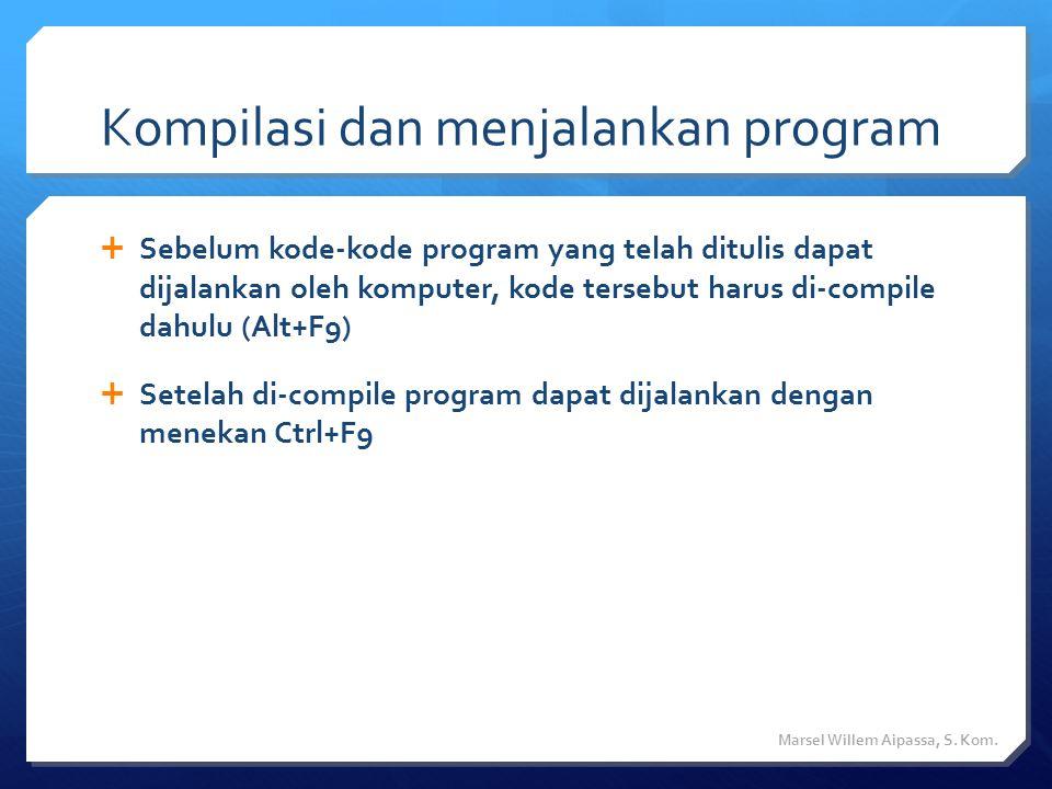 Kompilasi dan menjalankan program  Sebelum kode-kode program yang telah ditulis dapat dijalankan oleh komputer, kode tersebut harus di-compile dahulu (Alt+F9)  Setelah di-compile program dapat dijalankan dengan menekan Ctrl+F9 Marsel Willem Aipassa, S.