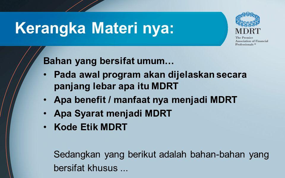 Kerangka Materi nya: Bahan yang bersifat umum… Pada awal program akan dijelaskan secara panjang lebar apa itu MDRT Apa benefit / manfaat nya menjadi M