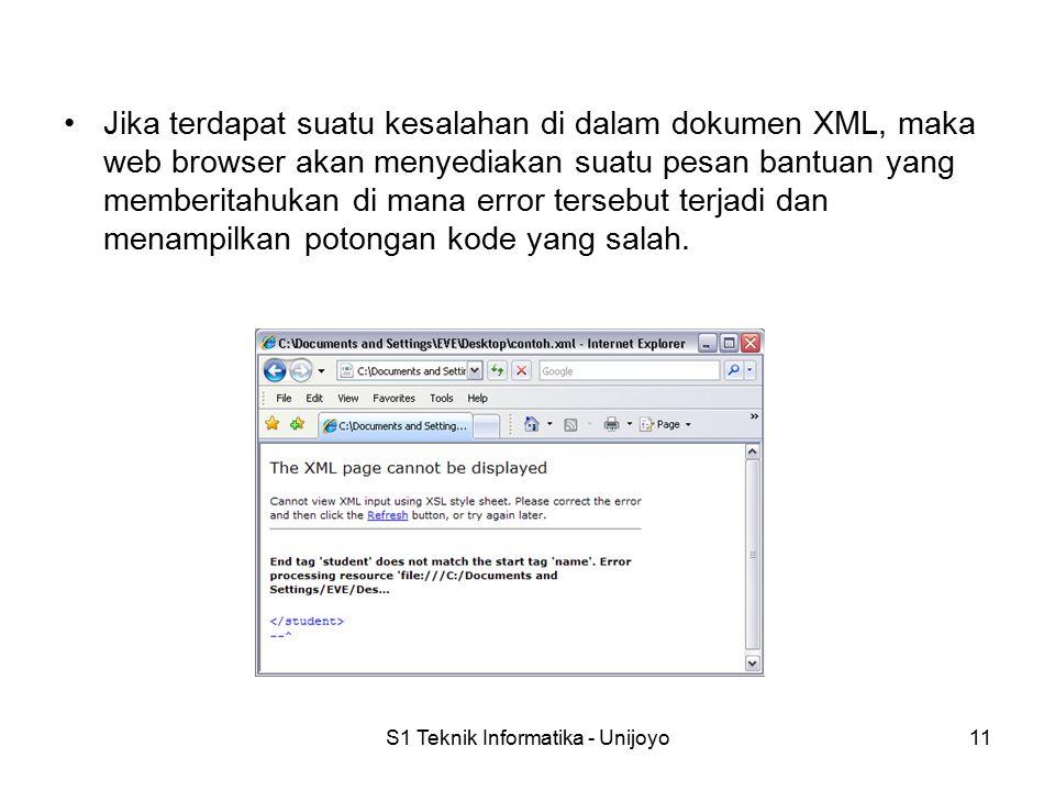 S1 Teknik Informatika - Unijoyo11 Jika terdapat suatu kesalahan di dalam dokumen XML, maka web browser akan menyediakan suatu pesan bantuan yang memberitahukan di mana error tersebut terjadi dan menampilkan potongan kode yang salah.