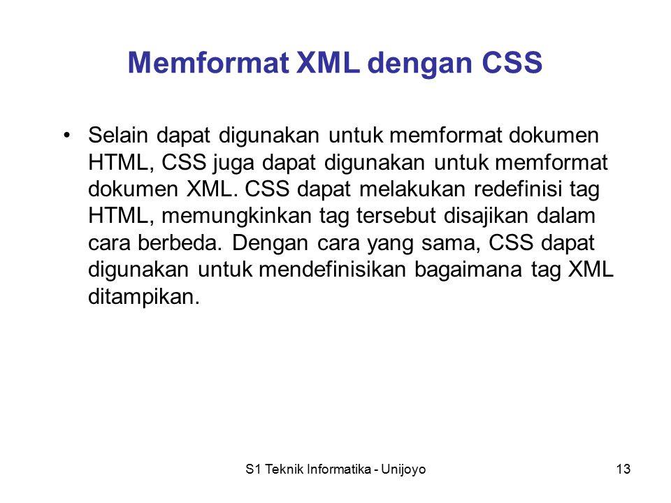 S1 Teknik Informatika - Unijoyo13 Memformat XML dengan CSS Selain dapat digunakan untuk memformat dokumen HTML, CSS juga dapat digunakan untuk memformat dokumen XML.