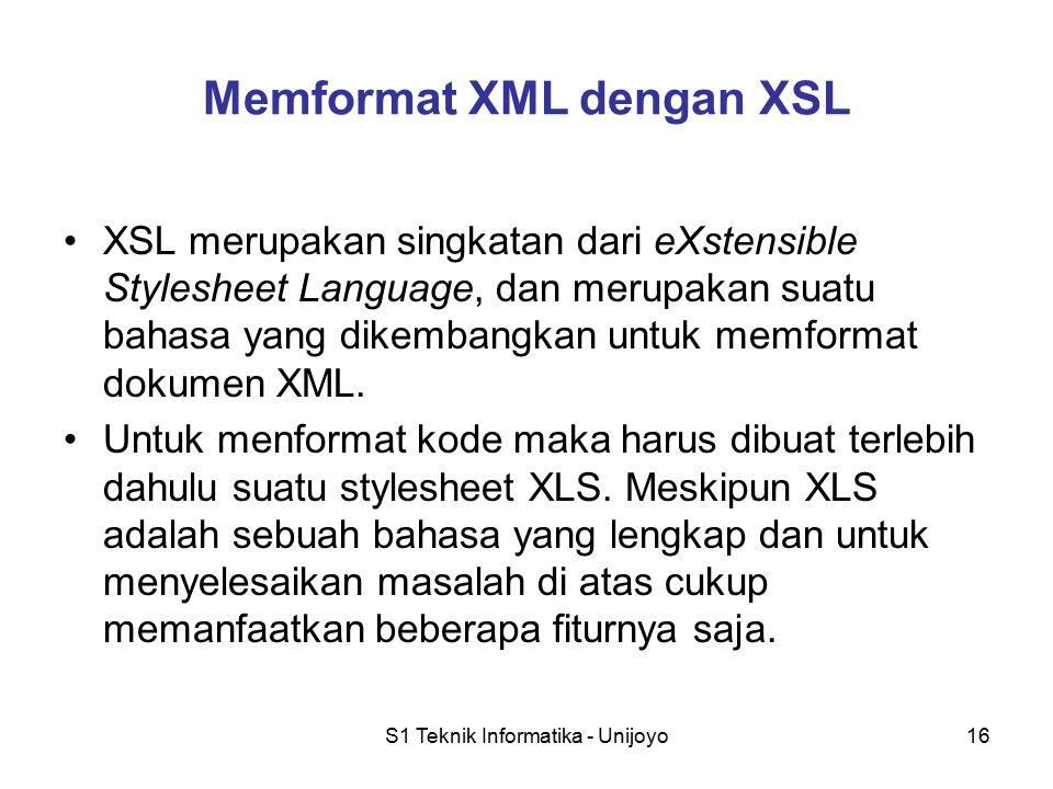S1 Teknik Informatika - Unijoyo16 Memformat XML dengan XSL XSL merupakan singkatan dari eXstensible Stylesheet Language, dan merupakan suatu bahasa ya