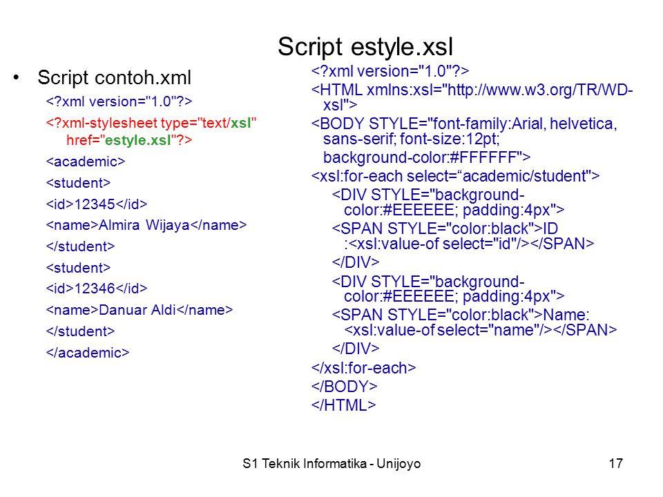 S1 Teknik Informatika - Unijoyo17 Script estyle.xsl <BODY STYLE= font-family:Arial, helvetica, sans-serif; font-size:12pt; background-color:#FFFFFF > ID : Name: Script contoh.xml 12345 Almira Wijaya 12346 Danuar Aldi