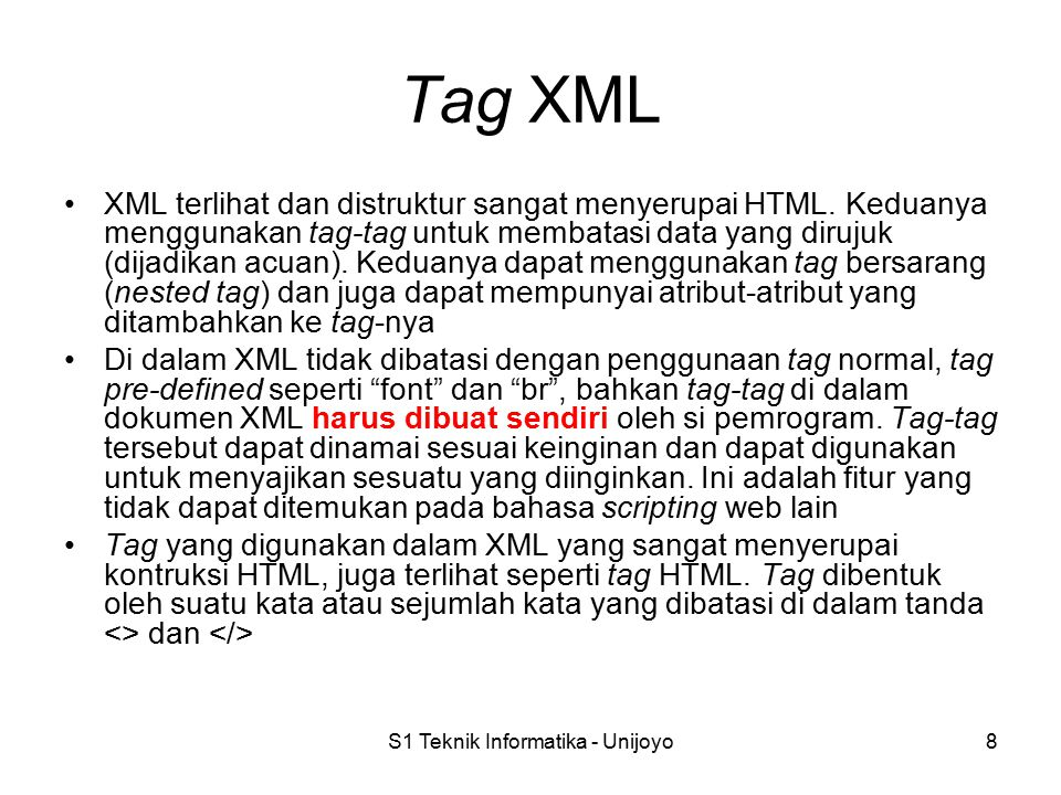 S1 Teknik Informatika - Unijoyo8 Tag XML XML terlihat dan distruktur sangat menyerupai HTML. Keduanya menggunakan tag-tag untuk membatasi data yang di
