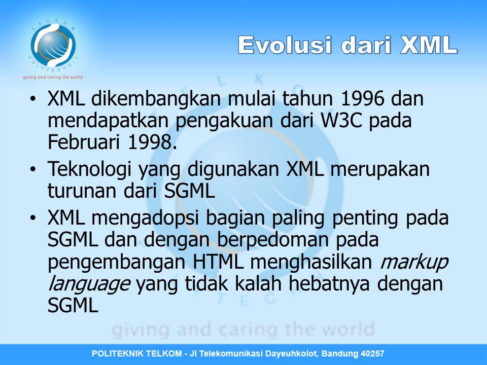 XML dikembangkan mulai tahun 1996 dan mendapatkan pengakuan dari W3C pada Februari 1998. Teknologi yang digunakan XML merupakan turunan dari SGML XML