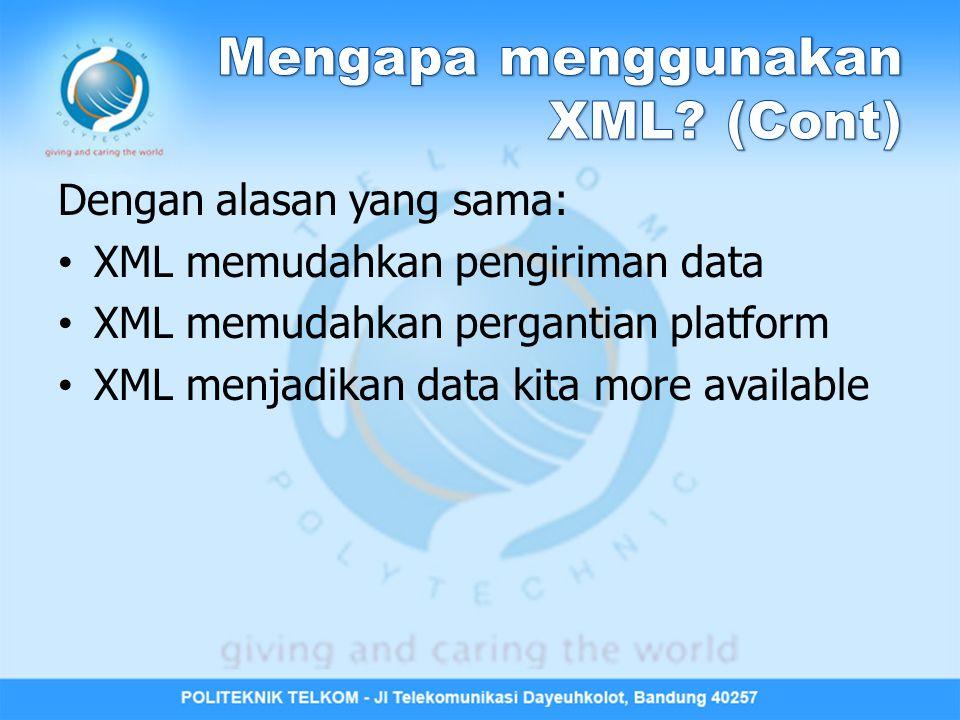 Dengan alasan yang sama: XML memudahkan pengiriman data XML memudahkan pergantian platform XML menjadikan data kita more available