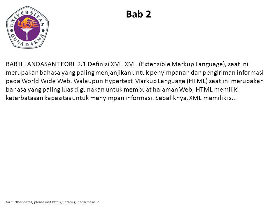 Bab 2 BAB II LANDASAN TEORI 2.1 Definisi XML XML (Extensible Markup Language), saat ini merupakan bahasa yang paling menjanjikan untuk penyimpanan dan