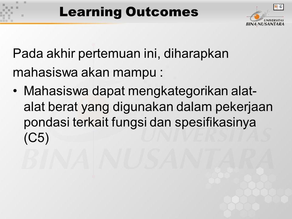 Learning Outcomes Pada akhir pertemuan ini, diharapkan mahasiswa akan mampu : Mahasiswa dapat mengkategorikan alat- alat berat yang digunakan dalam pekerjaan pondasi terkait fungsi dan spesifikasinya (C5)