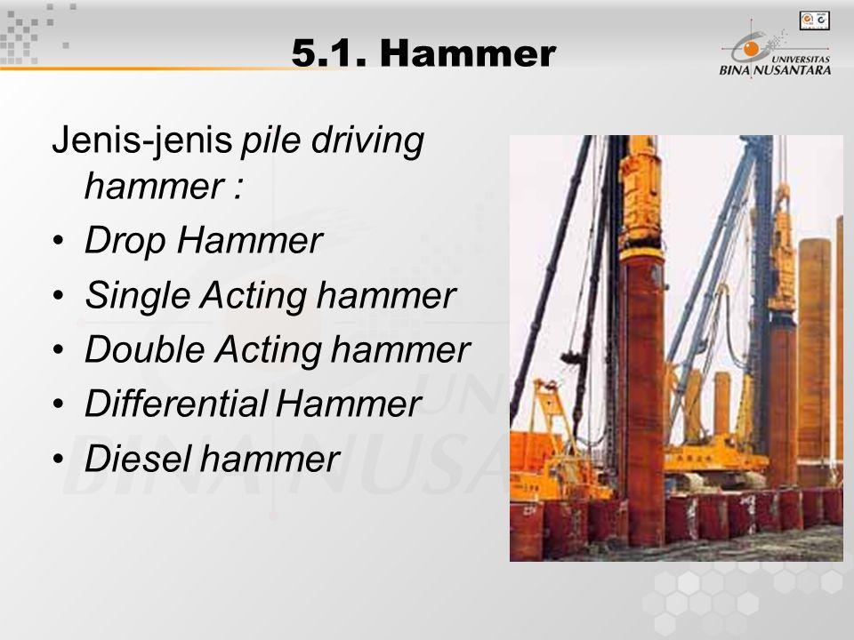5.1. Hammer Jenis-jenis pile driving hammer : Drop Hammer Single Acting hammer Double Acting hammer Differential Hammer Diesel hammer