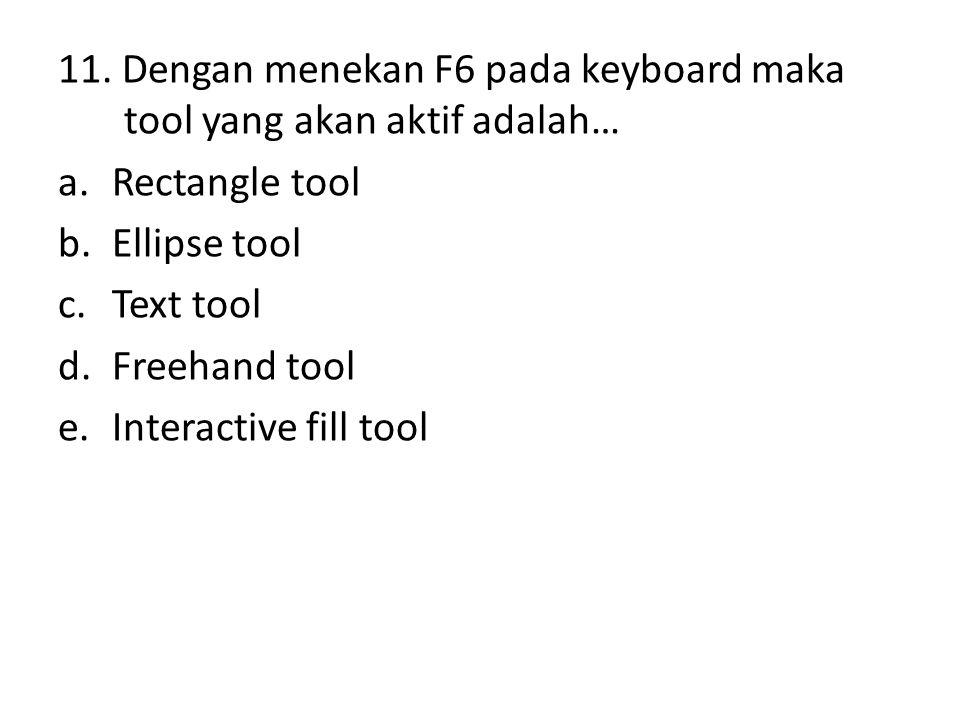 11. Dengan menekan F6 pada keyboard maka tool yang akan aktif adalah… a.Rectangle tool b.Ellipse tool c.Text tool d.Freehand tool e.Interactive fill t