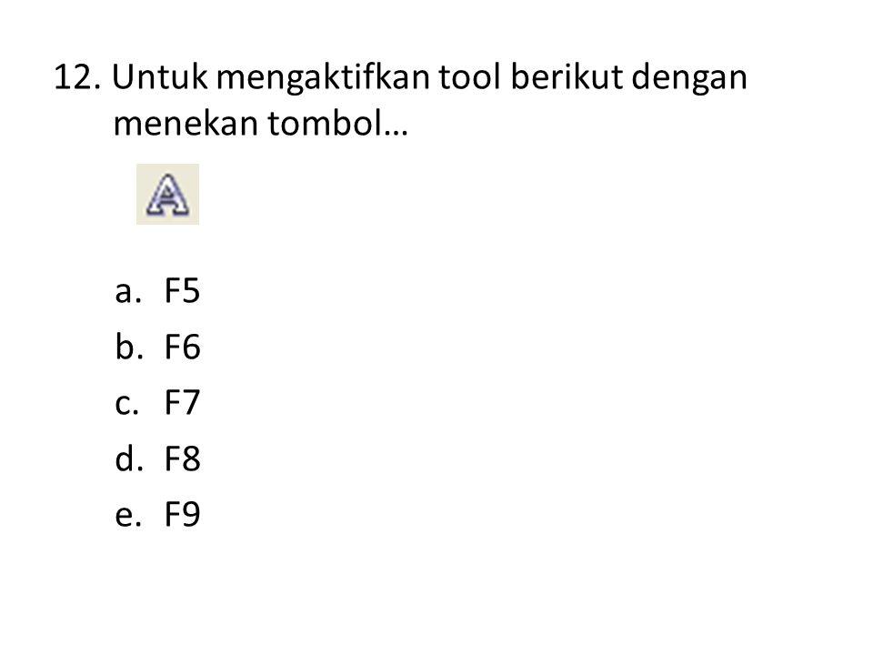 12. Untuk mengaktifkan tool berikut dengan menekan tombol… a.F5 b.F6 c.F7 d.F8 e.F9
