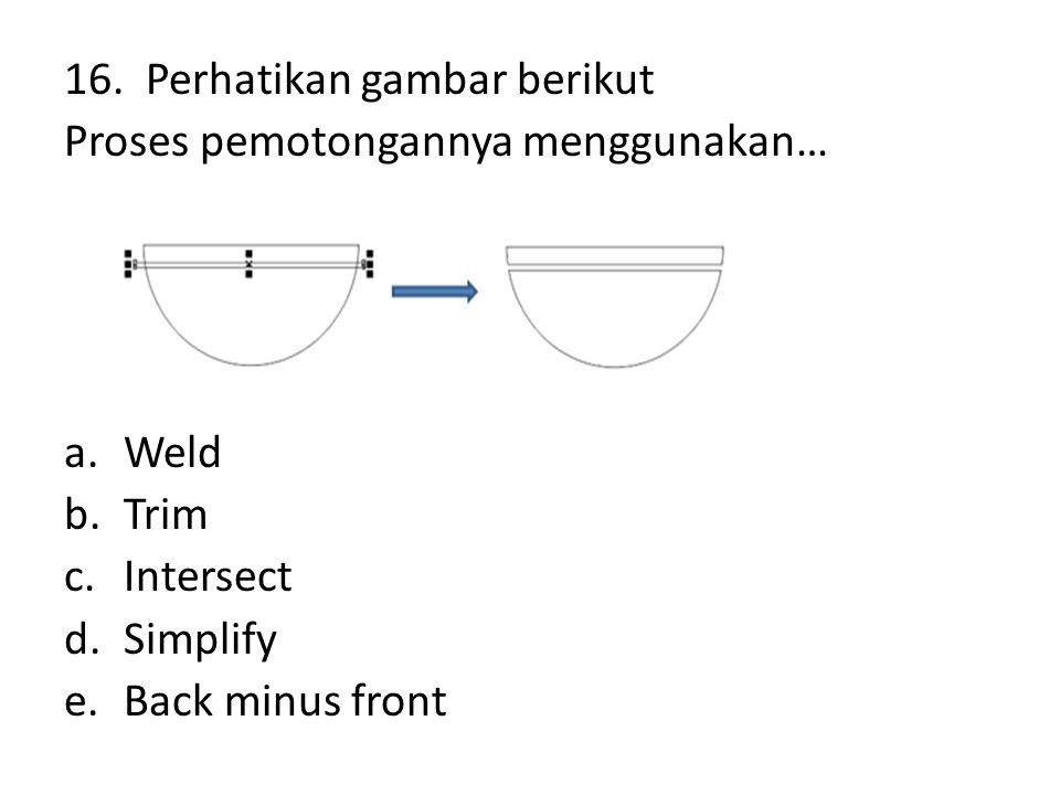 16. Perhatikan gambar berikut Proses pemotongannya menggunakan… a.Weld b.Trim c.Intersect d.Simplify e.Back minus front