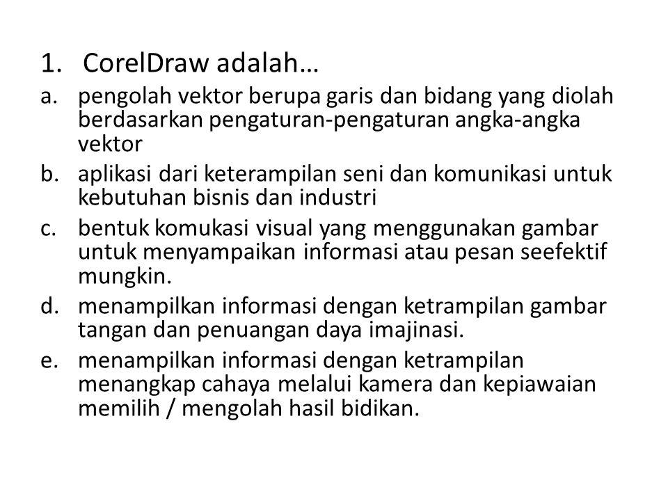 1. CorelDraw adalah… a.pengolah vektor berupa garis dan bidang yang diolah berdasarkan pengaturan-pengaturan angka-angka vektor b.aplikasi dari ketera