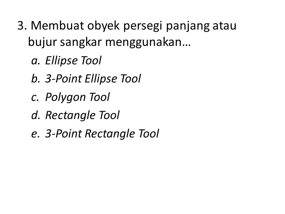 3. Membuat obyek persegi panjang atau bujur sangkar menggunakan… a.Ellipse Tool b.3-Point Ellipse Tool c.Polygon Tool d.Rectangle Tool e.3-Point Recta