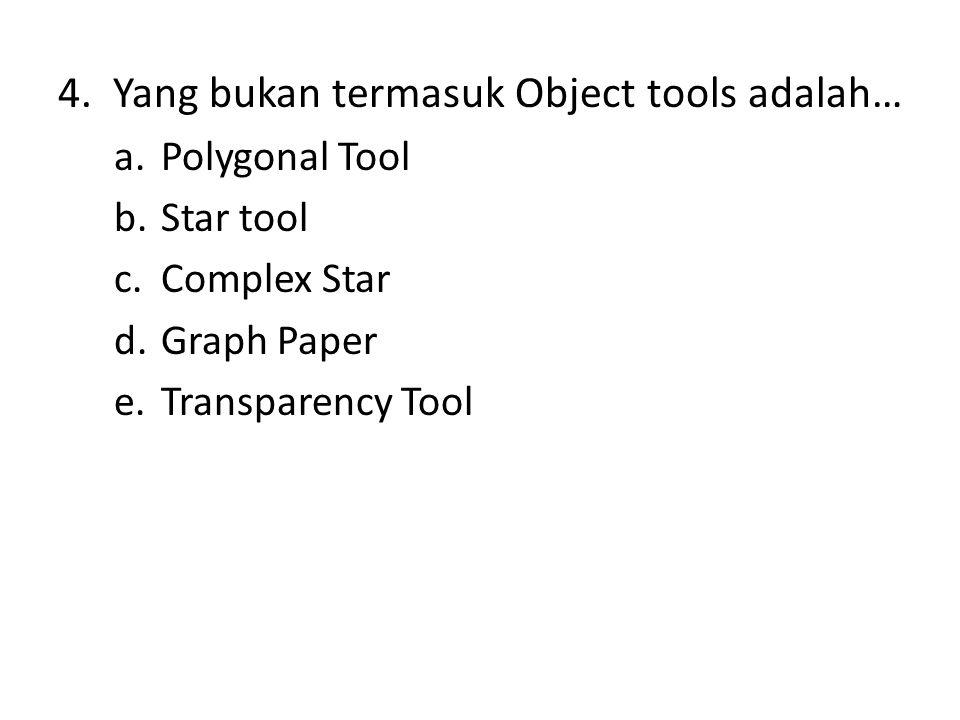 4. Yang bukan termasuk Object tools adalah… a.Polygonal Tool b.Star tool c.Complex Star d.Graph Paper e.Transparency Tool