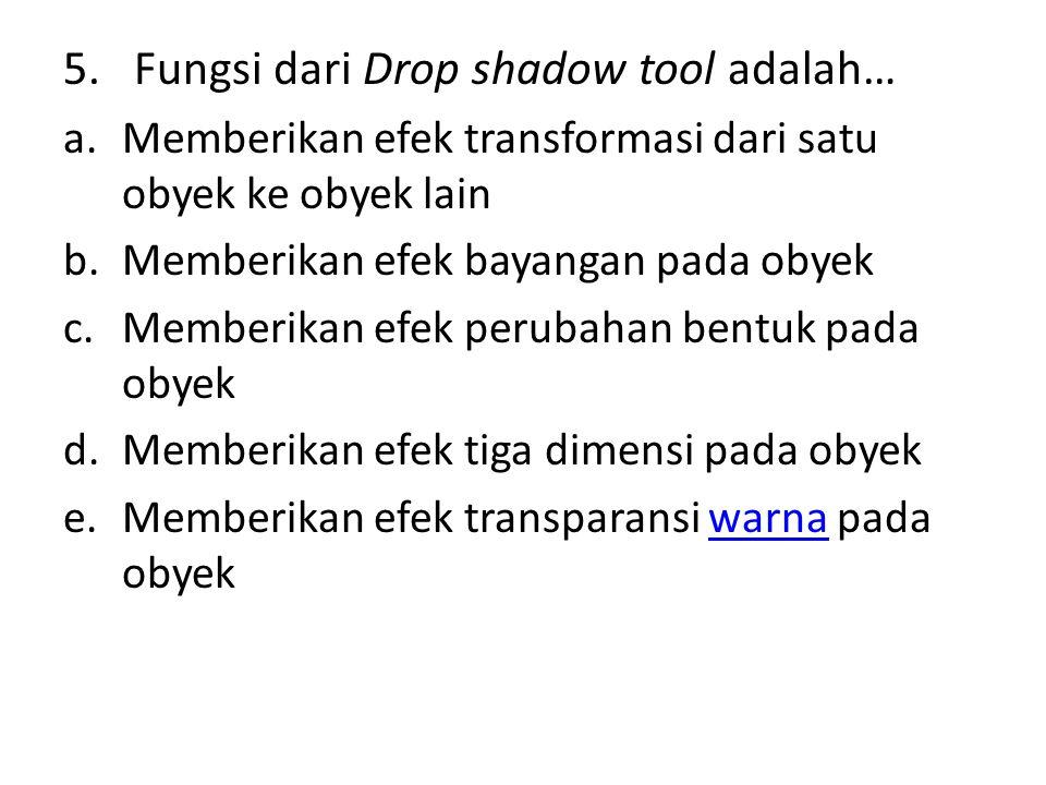 5. Fungsi dari Drop shadow tool adalah… a.Memberikan efek transformasi dari satu obyek ke obyek lain b.Memberikan efek bayangan pada obyek c.Memberika
