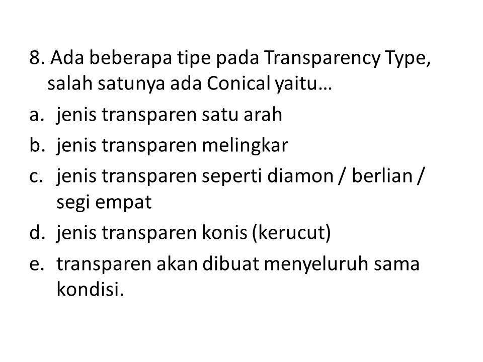 8. Ada beberapa tipe pada Transparency Type, salah satunya ada Conical yaitu… a.jenis transparen satu arah b.jenis transparen melingkar c.jenis transp