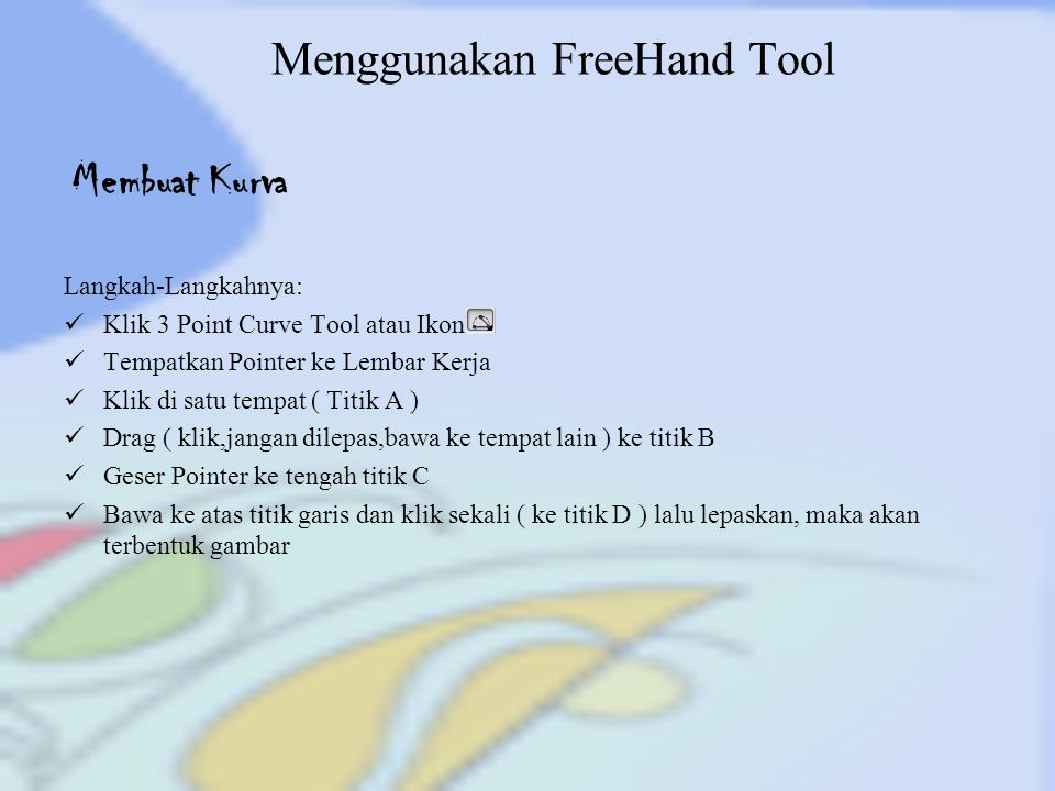 Menggunakan FreeHand Tool Langkah-Langkahnya: Klik 3 Point Curve Tool atau Ikon Tempatkan Pointer ke Lembar Kerja Klik di satu tempat ( Titik A ) Drag