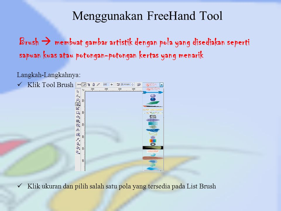 Menggunakan FreeHand Tool Langkah-Langkahnya: Klik Tool Brush Klik ukuran dan pilih salah satu pola yang tersedia pada List Brush Brush  membuat gamb