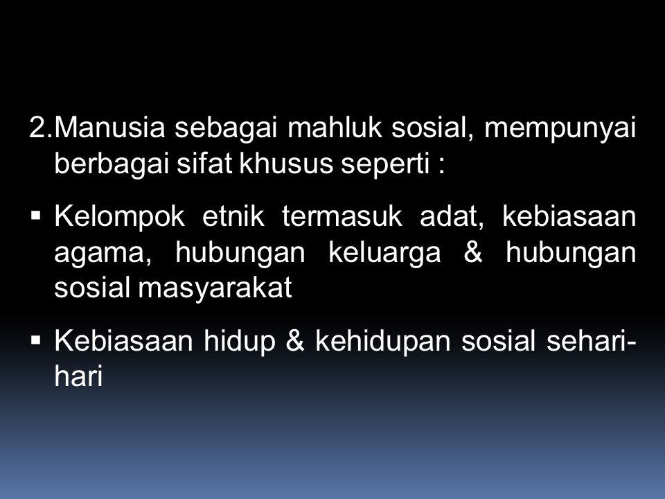 2.Manusia sebagai mahluk sosial, mempunyai berbagai sifat khusus seperti :  Kelompok etnik termasuk adat, kebiasaan agama, hubungan keluarga & hubungan sosial masyarakat  Kebiasaan hidup & kehidupan sosial sehari- hari