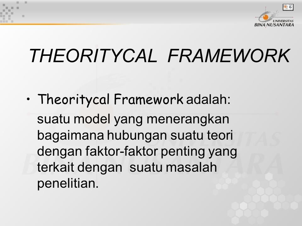 THEORITYCAL FRAMEWORK Theoritycal Framework adalah: suatu model yang menerangkan bagaimana hubungan suatu teori dengan faktor-faktor penting yang terkait dengan suatu masalah penelitian.