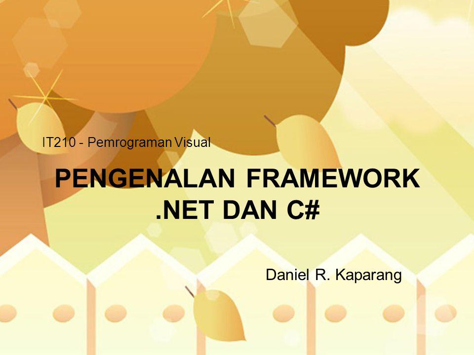 PENGENALAN FRAMEWORK.NET DAN C# Daniel R. Kaparang IT210 - Pemrograman Visual